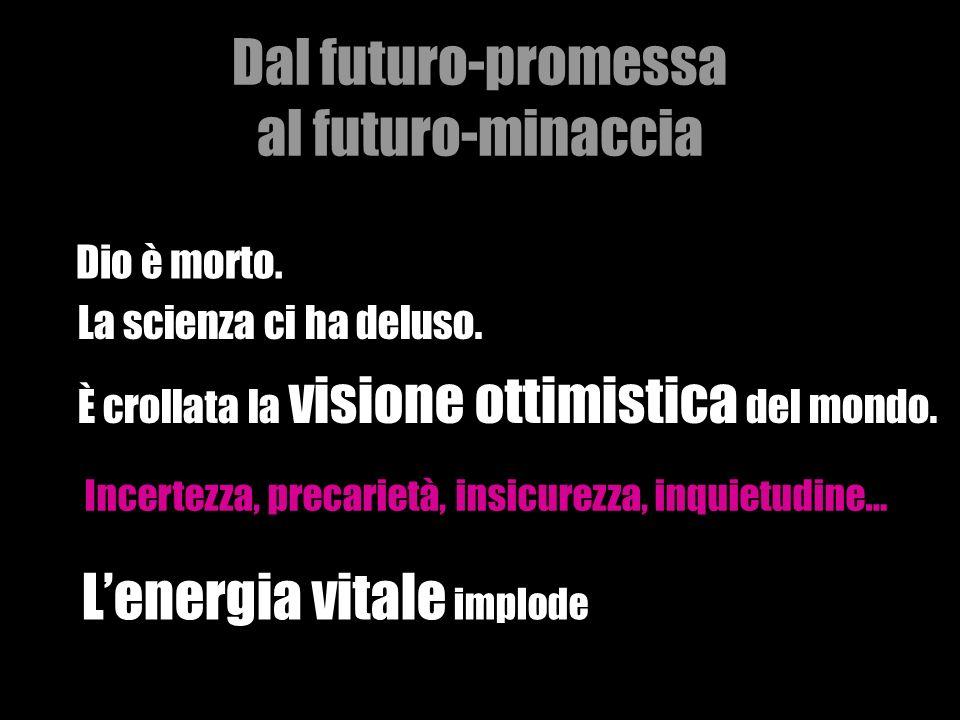 Dal futuro-promessa al futuro-minaccia Dio è morto. La scienza ci ha deluso. È crollata la visione ottimistica del mondo. Incertezza, precarietà, insi