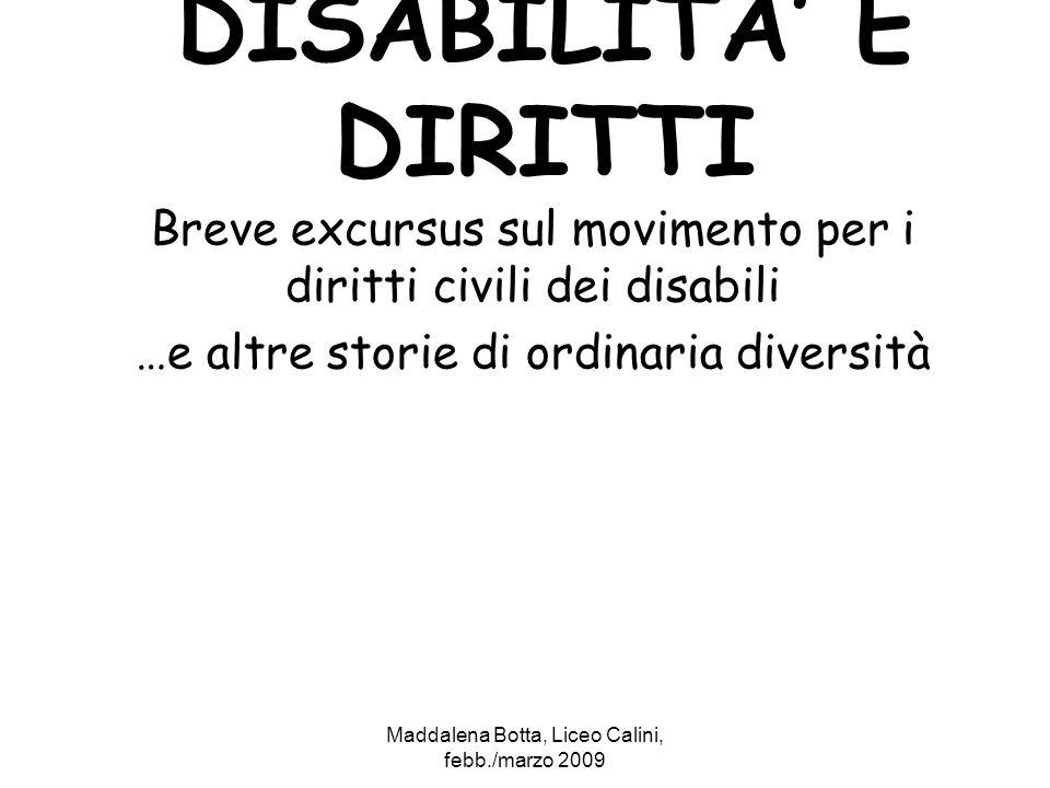 Maddalena Botta, Liceo Calini, febb./marzo 2009 DISABILITA E DIRITTI Breve excursus sul movimento per i diritti civili dei disabili …e altre storie di