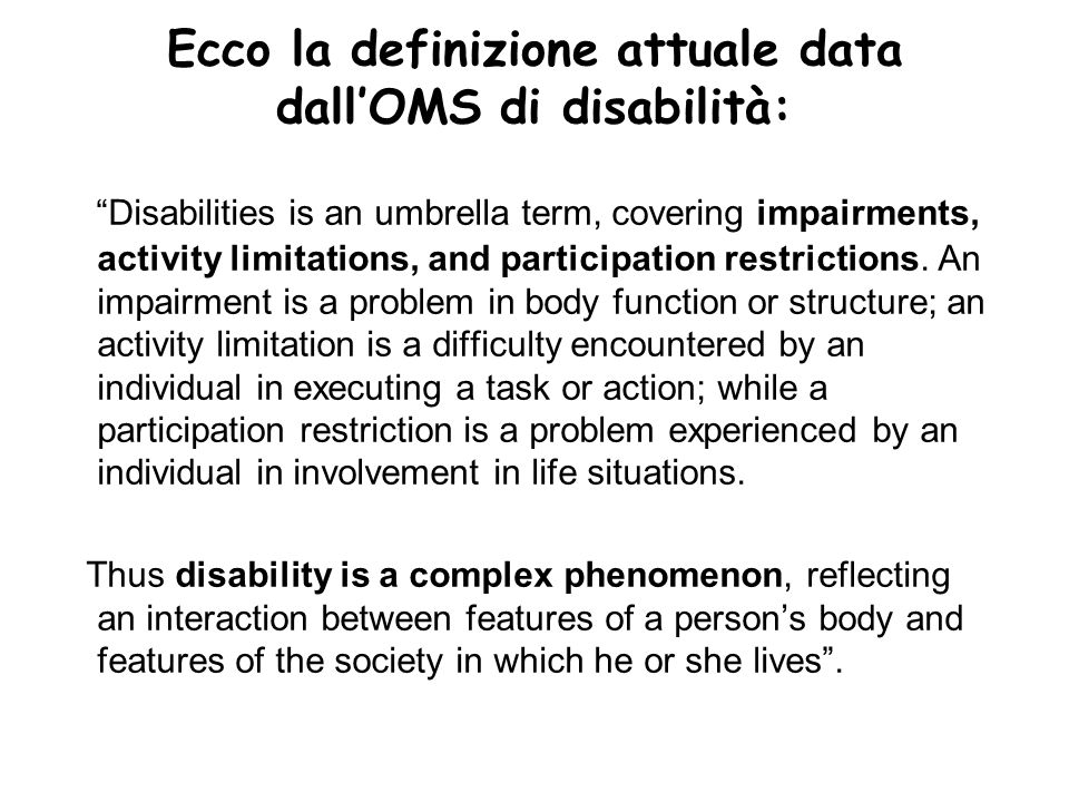 Ecco la definizione attuale data dallOMS di disabilità: Disabilities is an umbrella term, covering impairments, activity limitations, and participatio