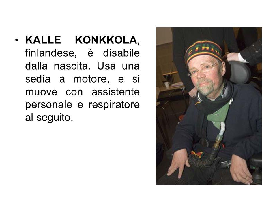 KALLE KONKKOLA, finlandese, è disabile dalla nascita. Usa una sedia a motore, e si muove con assistente personale e respiratore al seguito.