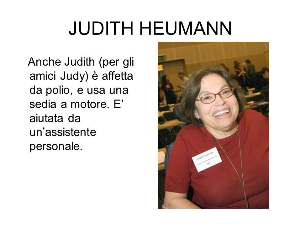 JUDITH HEUMANN Anche Judith (per gli amici Judy) è affetta da polio, e usa una sedia a motore. E aiutata da unassistente personale.