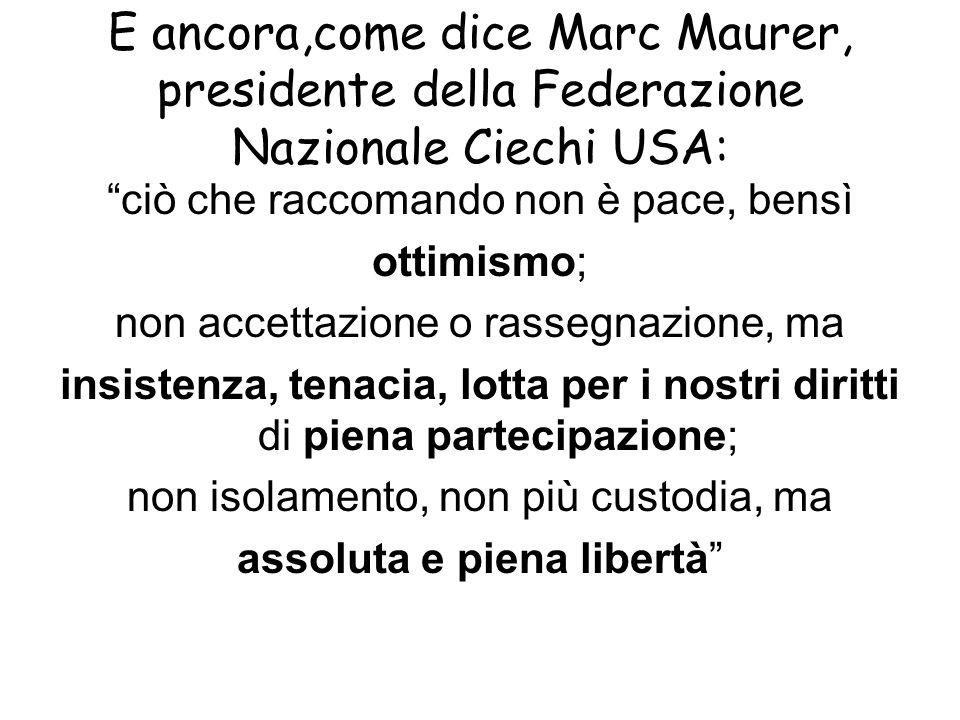 E ancora,come dice Marc Maurer, presidente della Federazione Nazionale Ciechi USA: ciò che raccomando non è pace, bensì ottimismo; non accettazione o