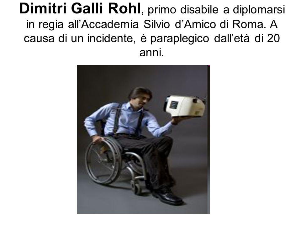 Dimitri Galli Rohl, primo disabile a diplomarsi in regia allAccademia Silvio dAmico di Roma. A causa di un incidente, è paraplegico dalletà di 20 anni