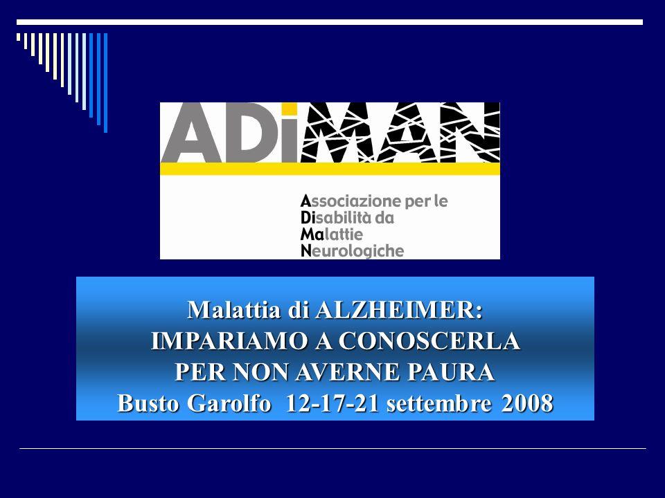 Malattia di ALZHEIMER: IMPARIAMO A CONOSCERLA PER NON AVERNE PAURA Busto Garolfo 12-17-21 settembre 2008