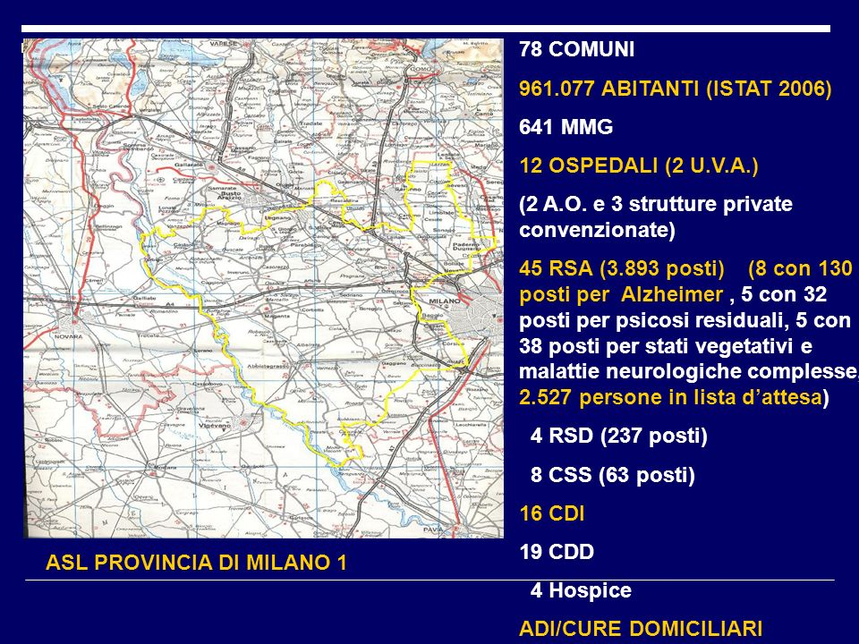 ASL PROVINCIA DI MILANO 1 78 COMUNI 961.077 ABITANTI (ISTAT 2006) 641 MMG 12 OSPEDALI (2 U.V.A.) (2 A.O. e 3 strutture private convenzionate) 45 RSA (