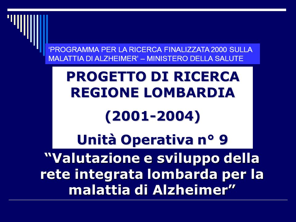 Valutazione e sviluppo della rete integrata lombarda per la malattia di Alzheimer PROGETTO DI RICERCA REGIONE LOMBARDIA (2001-2004) Unità Operativa n° 9 PROGRAMMA PER LA RICERCA FINALIZZATA 2000 SULLA MALATTIA DI ALZHEIMER – MINISTERO DELLA SALUTE