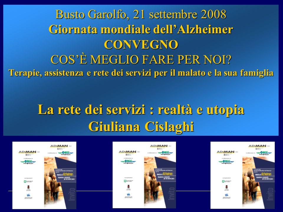 Busto Garolfo, 21 settembre 2008 Giornata mondiale dellAlzheimer CONVEGNO COSÈ MEGLIO FARE PER NOI? Terapie, assistenza e rete dei servizi per il mala