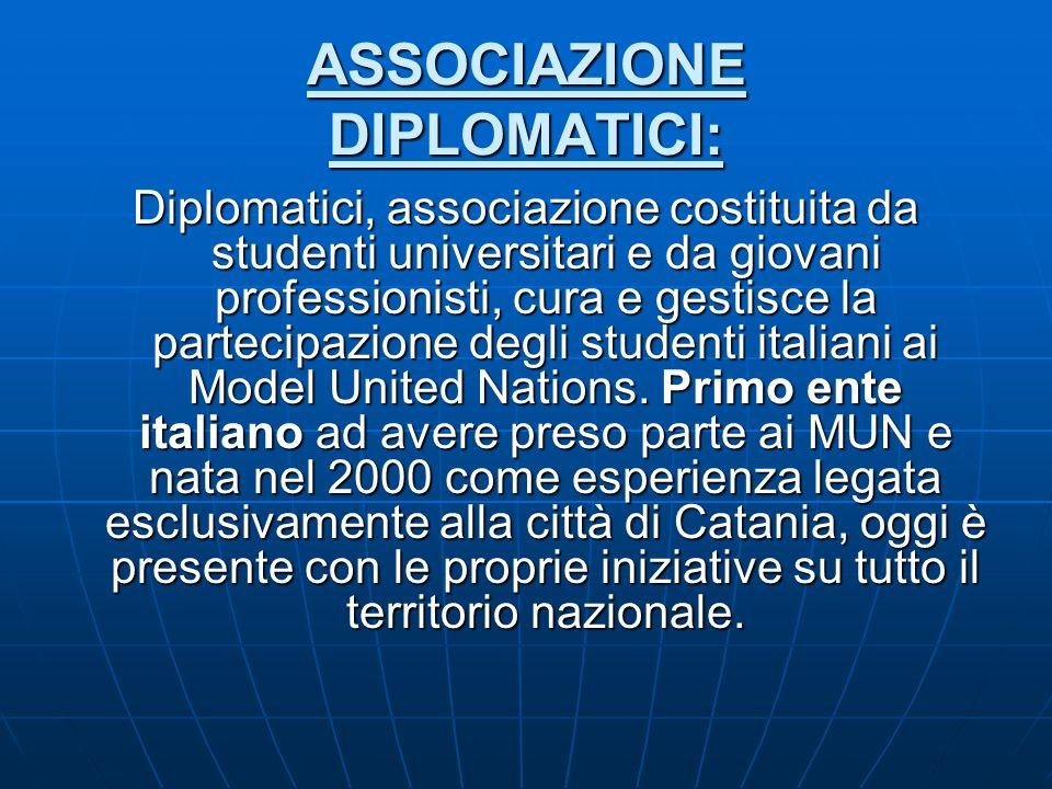 ASSOCIAZIONE DIPLOMATICI: Diplomatici, associazione costituita da studenti universitari e da giovani professionisti, cura e gestisce la partecipazione degli studenti italiani ai Model United Nations.