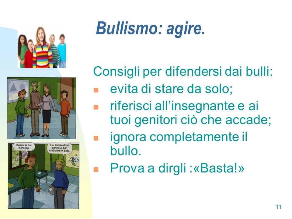 11 Bullismo: agire. Consigli per difendersi dai bulli: evita di stare da solo; riferisci allinsegnante e ai tuoi genitori ciò che accade; ignora compl