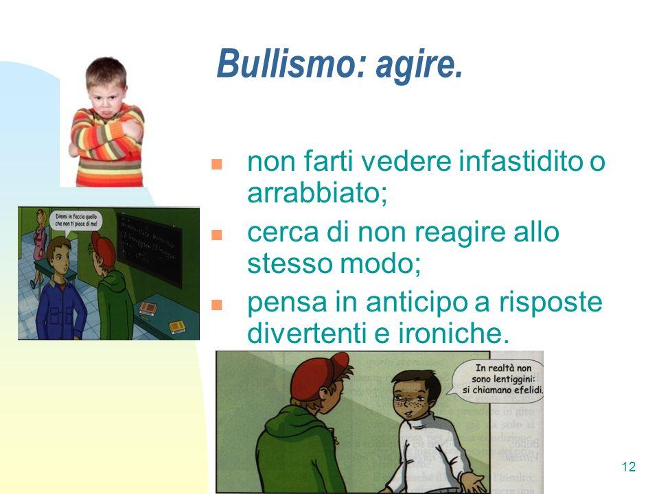 12 Bullismo: agire. non farti vedere infastidito o arrabbiato; cerca di non reagire allo stesso modo; pensa in anticipo a risposte divertenti e ironic