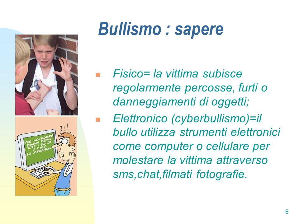 6 Bullismo : sapere Fisico= la vittima subisce regolarmente percosse, furti o danneggiamenti di oggetti; Elettronico (cyberbullismo)=il bullo utilizza