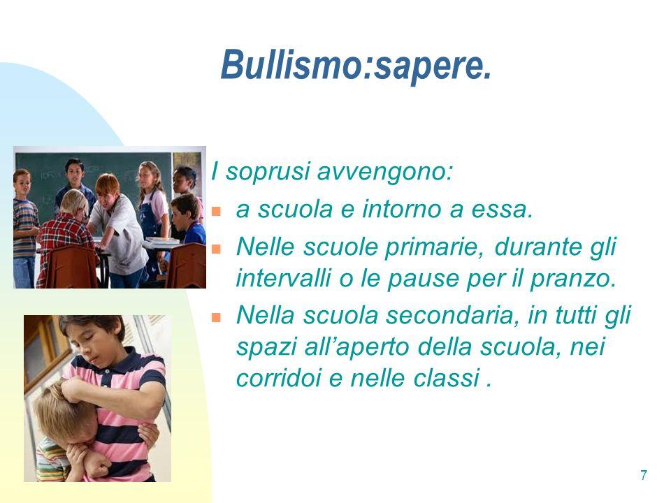 7 Bullismo:sapere. I soprusi avvengono: a scuola e intorno a essa. Nelle scuole primarie, durante gli intervalli o le pause per il pranzo. Nella scuol