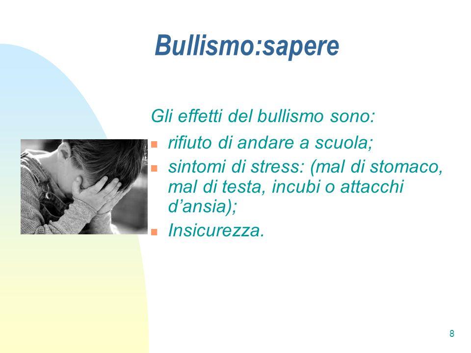 8 Bullismo:sapere Gli effetti del bullismo sono: rifiuto di andare a scuola; sintomi di stress: (mal di stomaco, mal di testa, incubi o attacchi dansi