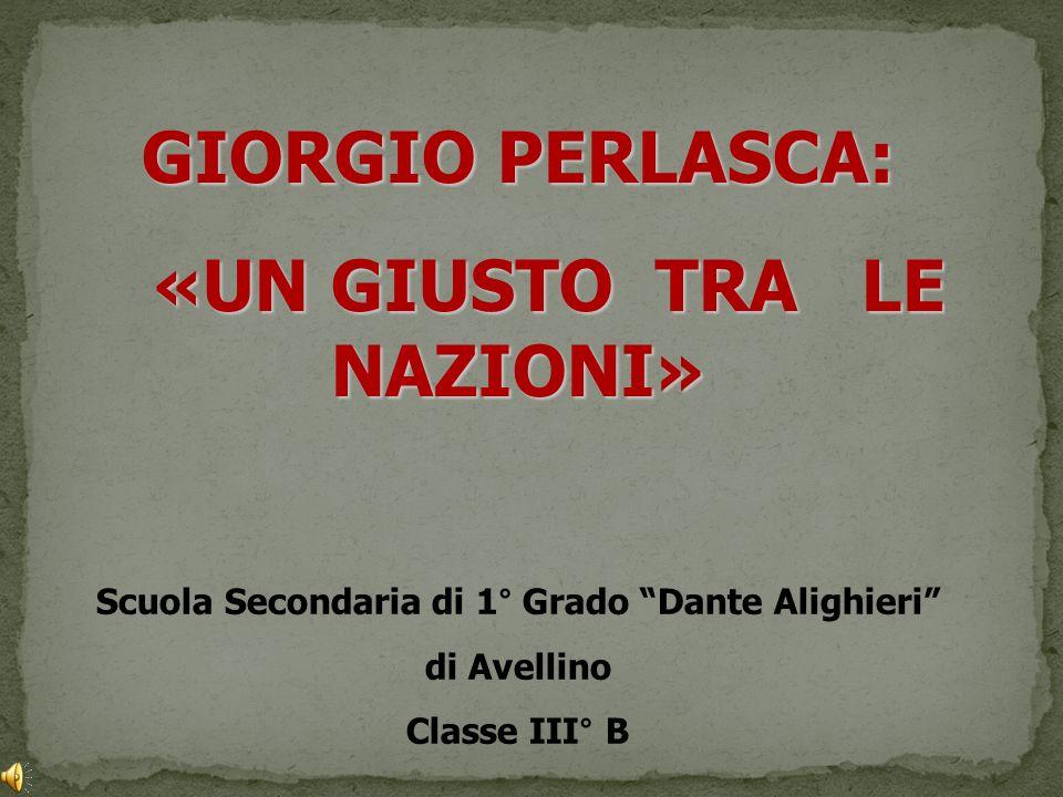 GIORGIO PERLASCA: «UN GIUSTO TRA LE NAZIONI» «UN GIUSTO TRA LE NAZIONI» Scuola Secondaria di 1° Grado Dante Alighieri di Avellino Classe III° B