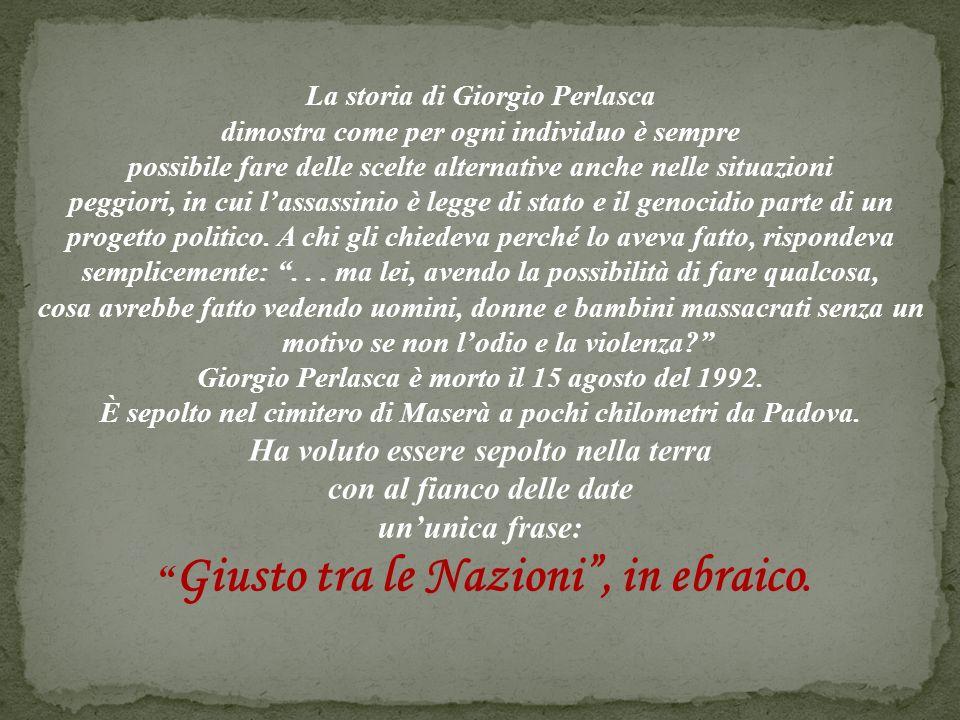 La storia di Giorgio Perlasca dimostra come per ogni individuo è sempre possibile fare delle scelte alternative anche nelle situazioni peggiori, in cui lassassinio è legge di stato e il genocidio parte di un progetto politico.