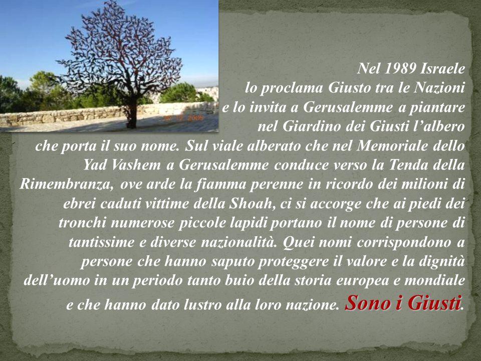 Nel 1989 Israele lo proclama Giusto tra le Nazioni e lo invita a Gerusalemme a piantare nel Giardino dei Giusti lalbero Sono i Giusti che porta il suo nome.