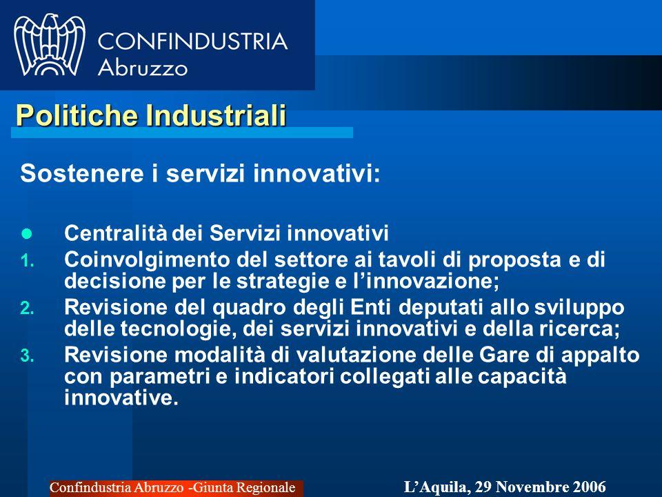 Confindustria Abruzzo -Giunta Regionale LAquila, 29 Novembre 2006 Politiche Industriali Politiche Industriali Sostenere i servizi innovativi: Centralità dei Servizi innovativi 1.