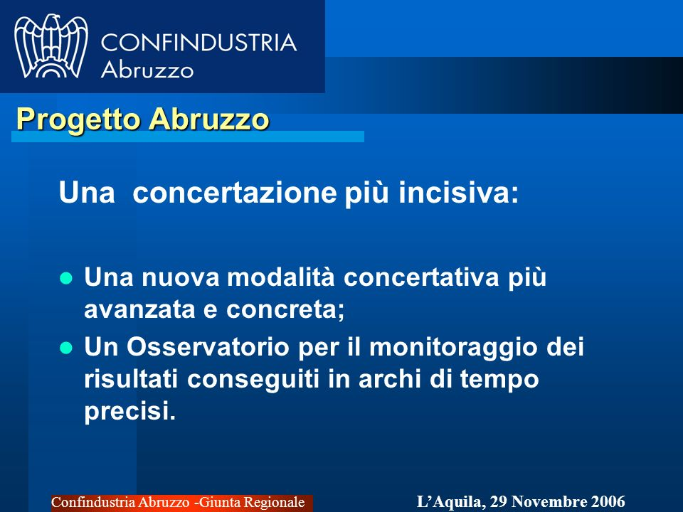 Confindustria Abruzzo -Giunta Regionale LAquila, 29 Novembre 2006 Progetto Abruzzo Progetto Abruzzo Un governo coerente della politica e del territorio: Recuperare i rapporti politici e amministrativi; Ridefinire i Piani di settore per il rispetto degli indirizzi politici.