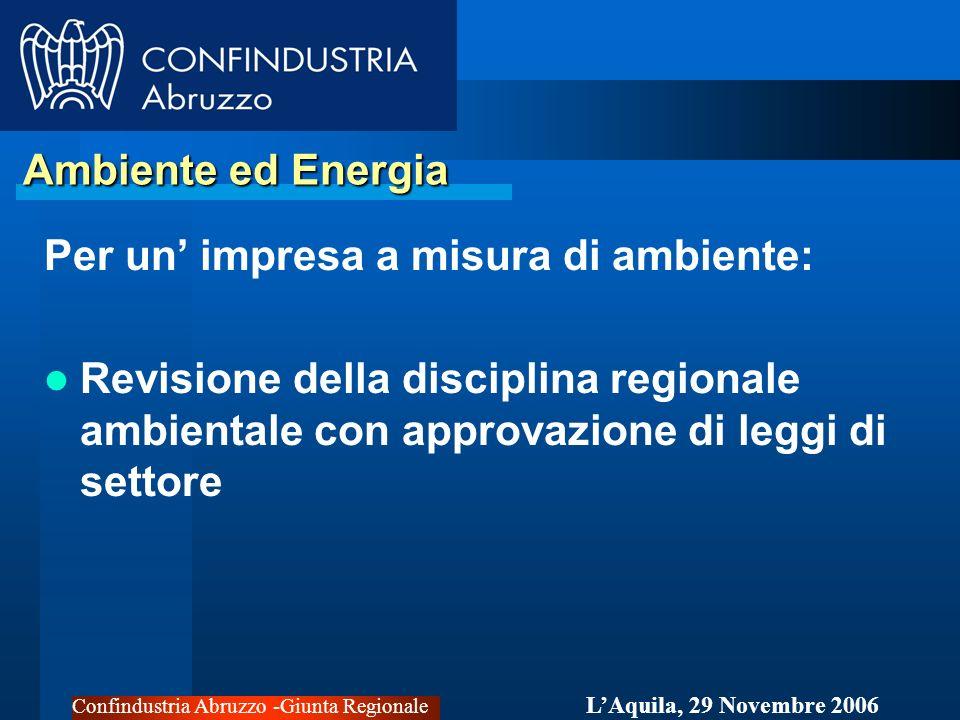 Confindustria Abruzzo -Giunta Regionale LAquila, 29 Novembre 2006 Ambiente ed Energia Ambiente ed Energia Per un impresa a misura di ambiente: Revisione della disciplina regionale ambientale con approvazione di leggi di settore