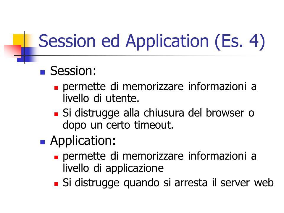 Session ed Application (Es. 4) Session: permette di memorizzare informazioni a livello di utente. Si distrugge alla chiusura del browser o dopo un cer