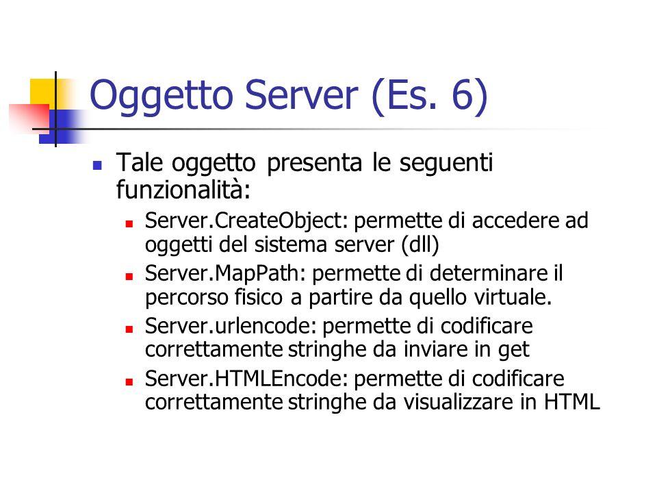 Oggetto Server (Es. 6) Tale oggetto presenta le seguenti funzionalità: Server.CreateObject: permette di accedere ad oggetti del sistema server (dll) S