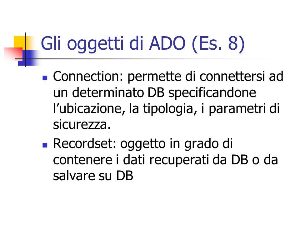 Gli oggetti di ADO (Es. 8) Connection: permette di connettersi ad un determinato DB specificandone lubicazione, la tipologia, i parametri di sicurezza