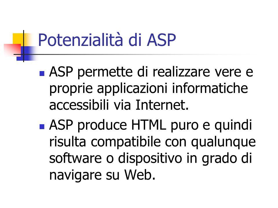 Potenzialità di ASP ASP permette di realizzare vere e proprie applicazioni informatiche accessibili via Internet. ASP produce HTML puro e quindi risul