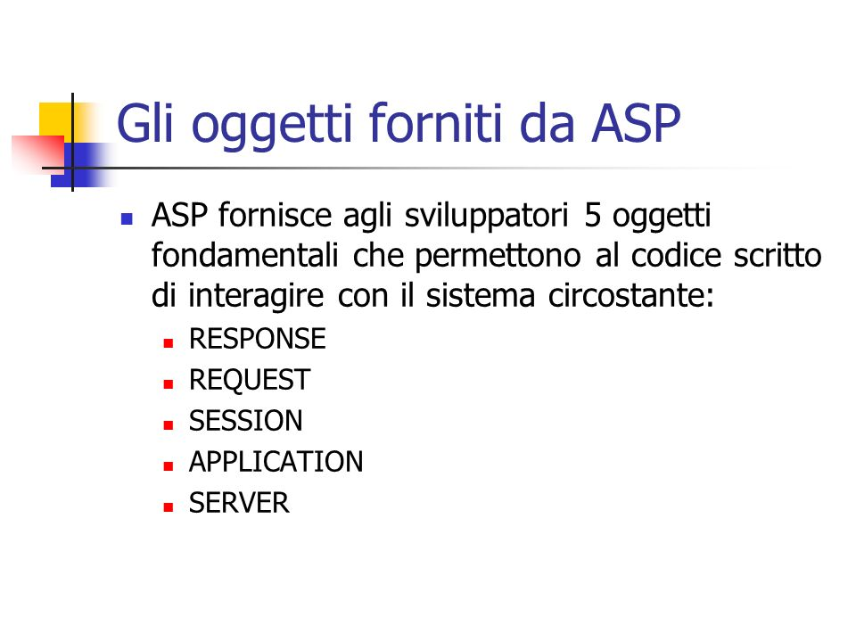 Gli oggetti forniti da ASP ASP fornisce agli sviluppatori 5 oggetti fondamentali che permettono al codice scritto di interagire con il sistema circost