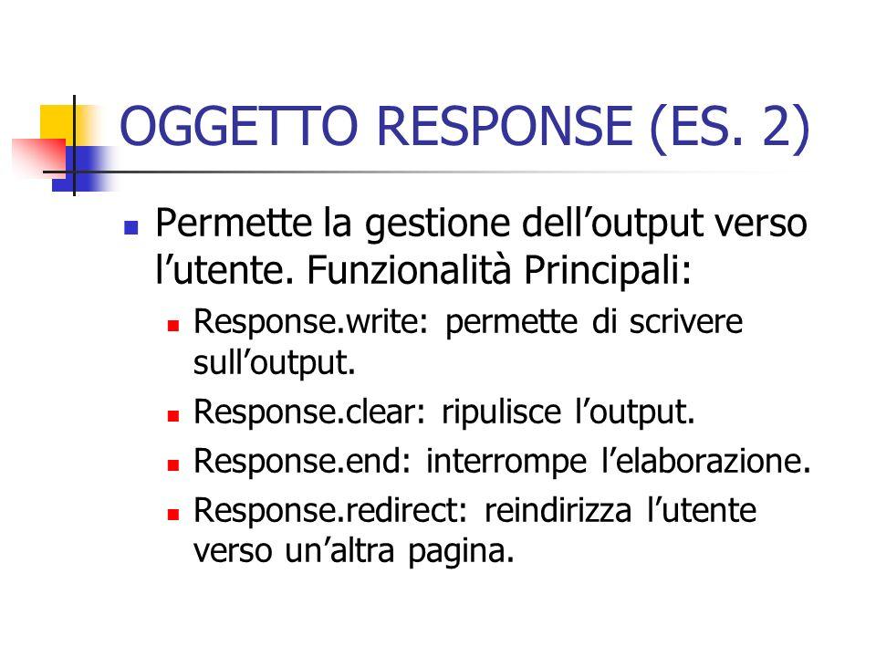 OGGETTO RESPONSE (ES. 2) Permette la gestione delloutput verso lutente. Funzionalità Principali: Response.write: permette di scrivere sulloutput. Resp