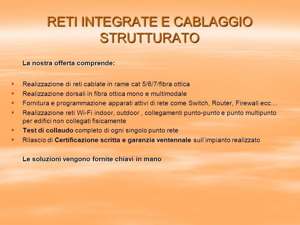 RETI INTEGRATE E CABLAGGIO STRUTTURATO La nostra offerta comprende: Realizzazione di reti cablate in rame cat 5/6/7/fibra ottica Realizzazione dorsali