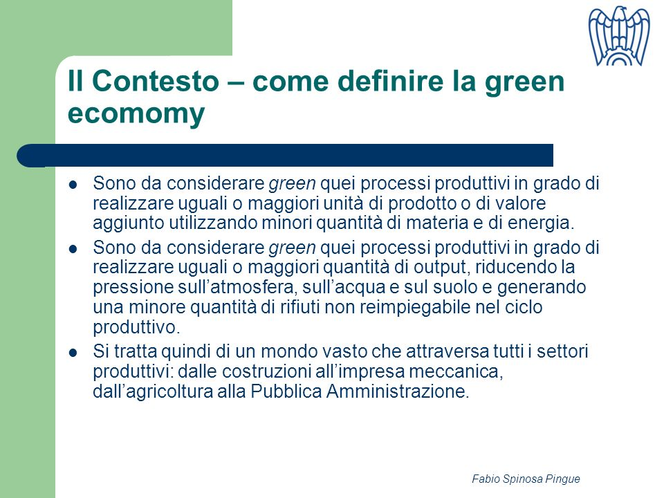 Fabio Spinosa Pingue Il Contesto – come definire la green ecomomy Sono da considerare green quei processi produttivi in grado di realizzare uguali o maggiori unità di prodotto o di valore aggiunto utilizzando minori quantità di materia e di energia.