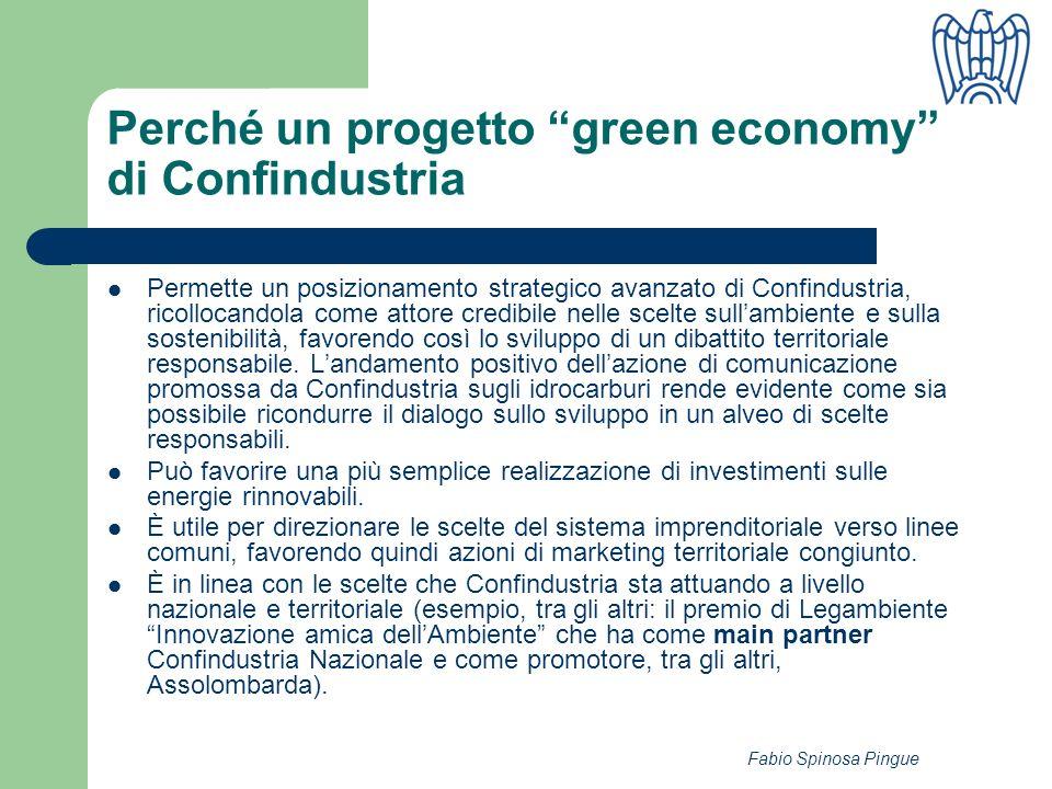 Fabio Spinosa Pingue Perché un progetto green economy di Confindustria Permette un posizionamento strategico avanzato di Confindustria, ricollocandola come attore credibile nelle scelte sullambiente e sulla sostenibilità, favorendo così lo sviluppo di un dibattito territoriale responsabile.