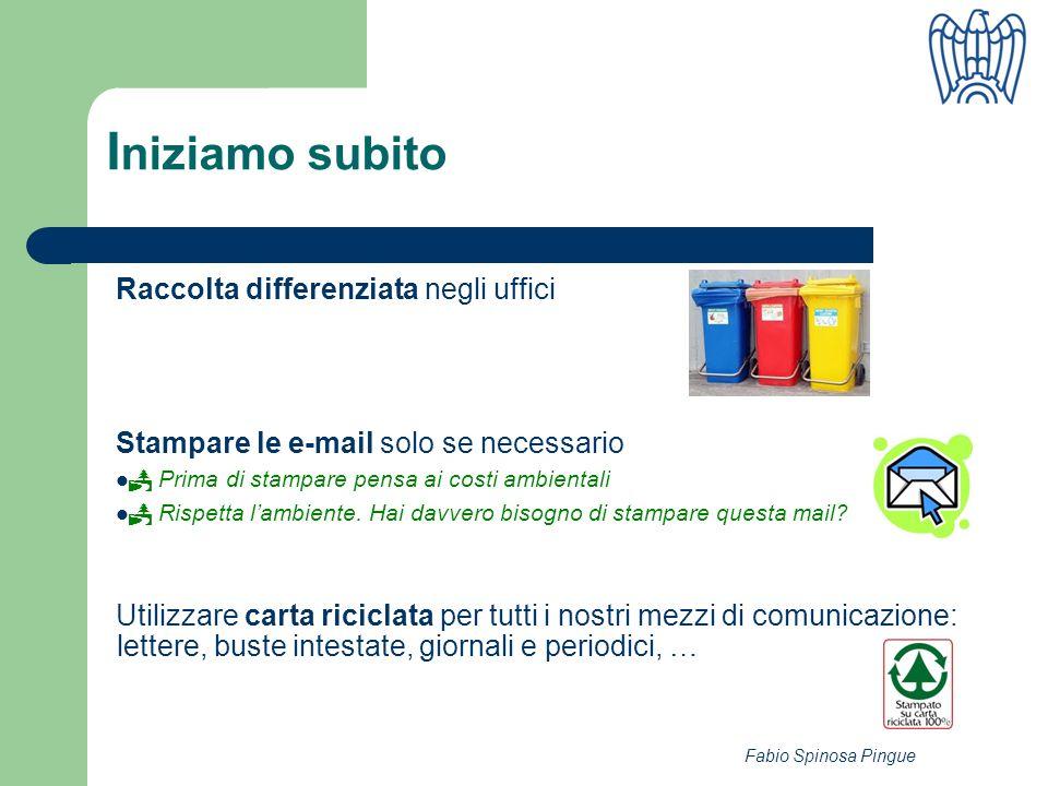 Fabio Spinosa Pingue I niziamo subito Raccolta differenziata negli uffici Stampare le e-mail solo se necessario Prima di stampare pensa ai costi ambientali Rispetta lambiente.