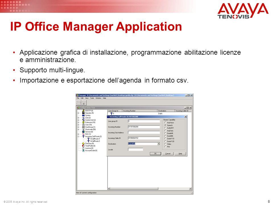 8 © 2005 Avaya Inc. All rights reserved. IP Office Manager Application Applicazione grafica di installazione, programmazione abilitazione licenze e am