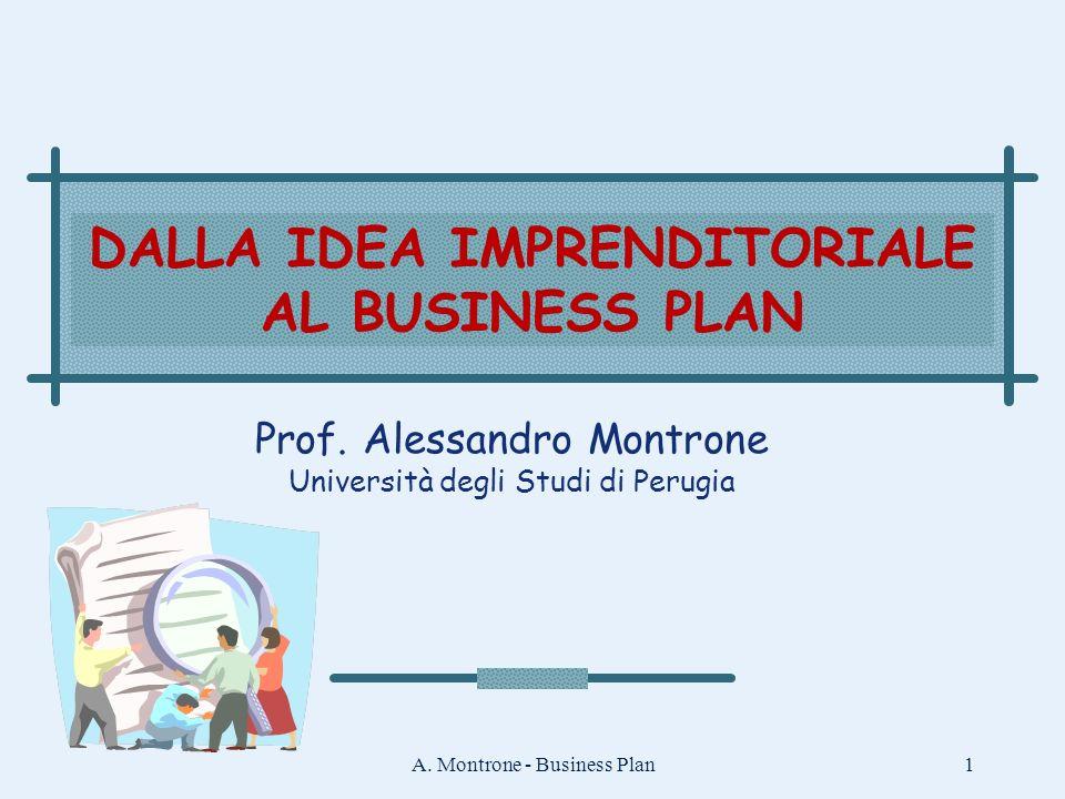A. Montrone - Business Plan1 DALLA IDEA IMPRENDITORIALE AL BUSINESS PLAN Prof. Alessandro Montrone Università degli Studi di Perugia