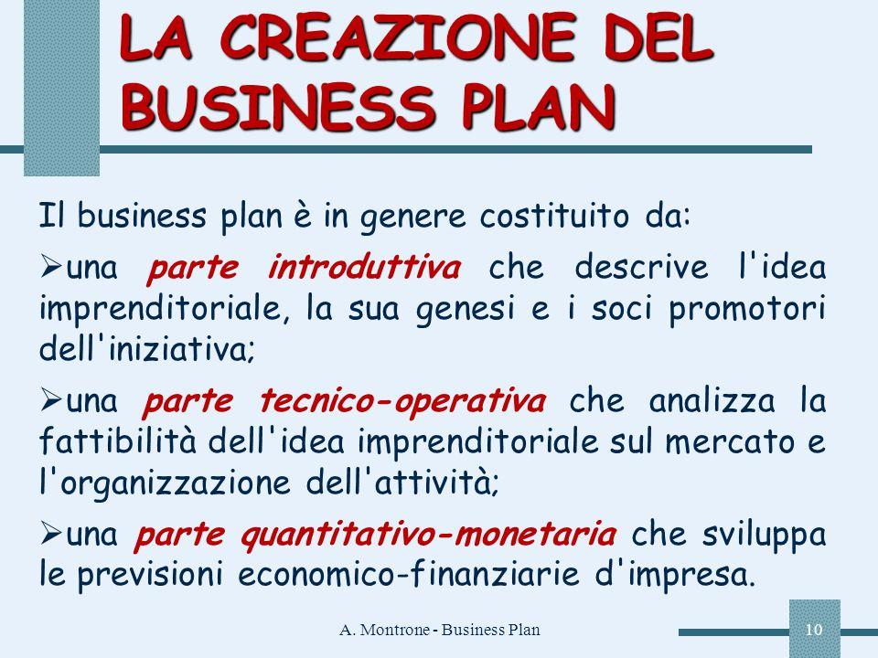 A. Montrone - Business Plan10 LA CREAZIONE DEL BUSINESS PLAN Il business plan è in genere costituito da: una parte introduttiva che descrive l'idea im