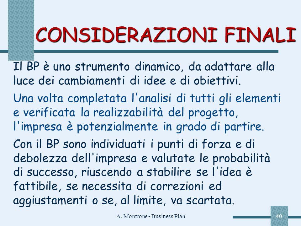A. Montrone - Business Plan40 CONSIDERAZIONI FINALI Il BP è uno strumento dinamico, da adattare alla luce dei cambiamenti di idee e di obiettivi. Una