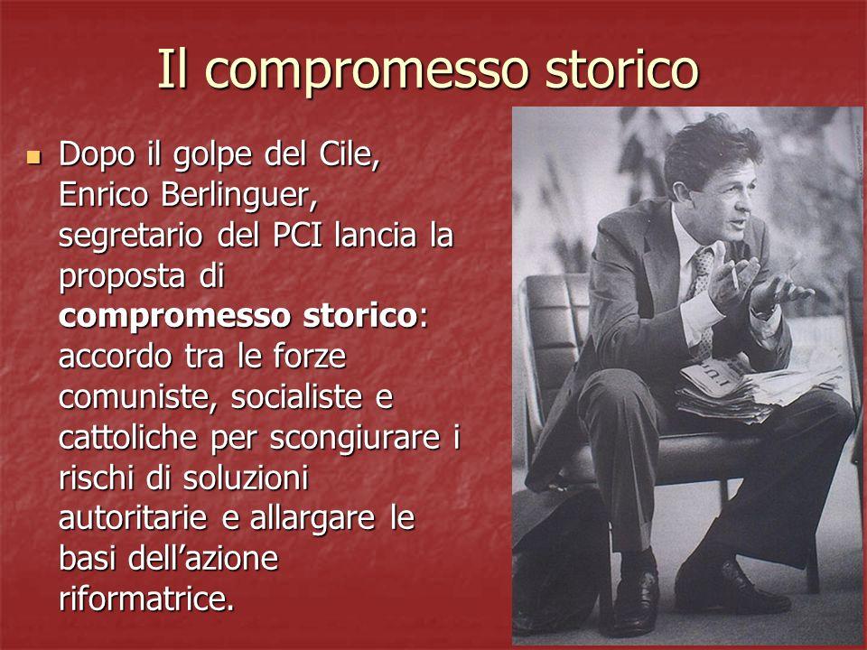 Il compromesso storico Dopo il golpe del Cile, Enrico Berlinguer, segretario del PCI lancia la proposta di compromesso storico: accordo tra le forze c
