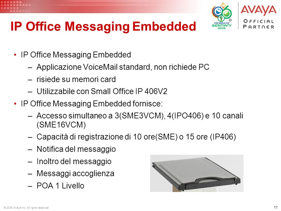 16 © 2005 Avaya Inc. All rights reserved. IP Office Messaging Lite –Applicazione VoiceMail standard, risiede su un PC Windows® –Si collega allIPOffice