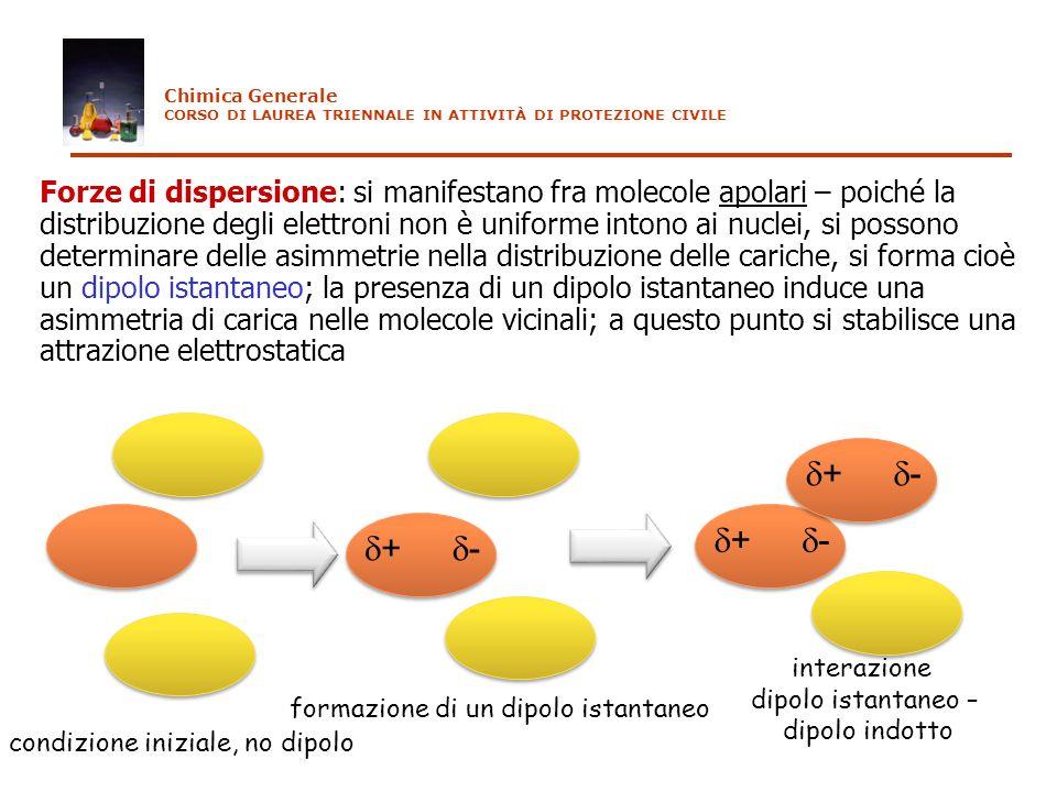 Forze di dispersione: si manifestano fra molecole apolari – poiché la distribuzione degli elettroni non è uniforme intono ai nuclei, si possono determ