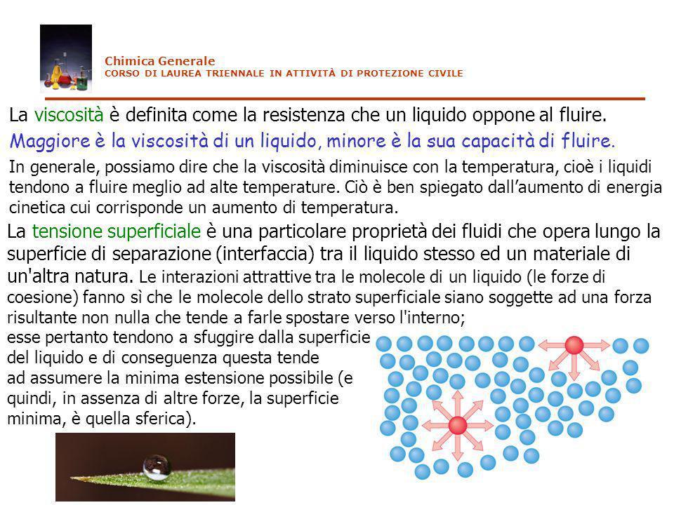 Chimica Generale CORSO DI LAUREA TRIENNALE IN ATTIVITÀ DI PROTEZIONE CIVILE La viscosità è definita come la resistenza che un liquido oppone al fluire