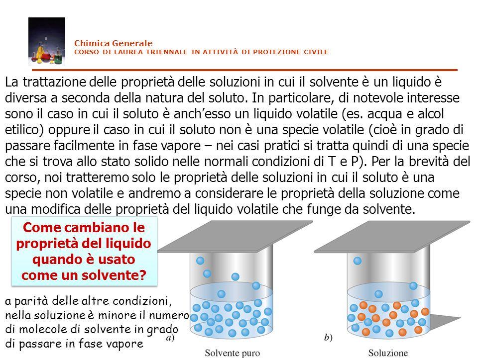 Chimica Generale CORSO DI LAUREA TRIENNALE IN ATTIVITÀ DI PROTEZIONE CIVILE La trattazione delle proprietà delle soluzioni in cui il solvente è un liq