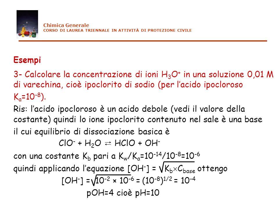 Esempi 3- Calcolare la concentrazione di ioni H 3 O + in una soluzione 0,01 M di varechina, cioè ipoclorito di sodio (per lacido ipocloroso K a =10 -8
