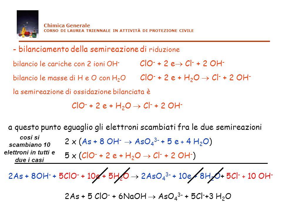 2As + 8OH - + 5ClO - + 10e + 5H 2 O 2AsO 4 3- + 10e + 8H 2 O+ 5Cl - + 10 OH - 2As + 5 ClO - + 6NaOH AsO 4 3- + 5Cl - +3 H 2 O - bilanciamento della se