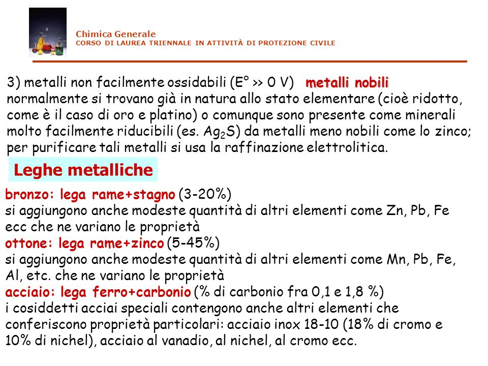 metalli nobili 3) metalli non facilmente ossidabili (E° >> 0 V) metalli nobili normalmente si trovano già in natura allo stato elementare (cioè ridotto, come è il caso di oro e platino) o comunque sono presente come minerali molto facilmente riducibili (es.