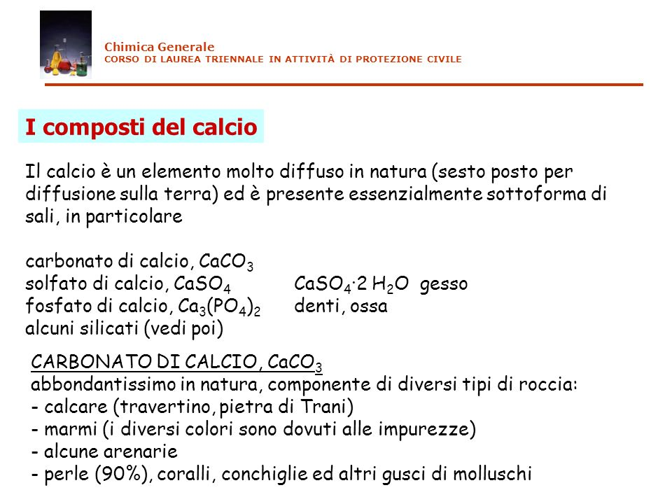 I composti del calcio Il calcio è un elemento molto diffuso in natura (sesto posto per diffusione sulla terra) ed è presente essenzialmente sottoforma di sali, in particolare carbonato di calcio, CaCO 3 solfato di calcio, CaSO 4 CaSO 4 2 H 2 O gesso fosfato di calcio, Ca 3 (PO 4 ) 2 denti, ossa alcuni silicati (vedi poi) CARBONATO DI CALCIO, CaCO 3 abbondantissimo in natura, componente di diversi tipi di roccia: - calcare (travertino, pietra di Trani) - marmi (i diversi colori sono dovuti alle impurezze) - alcune arenarie - perle (90%), coralli, conchiglie ed altri gusci di molluschi Chimica Generale CORSO DI LAUREA TRIENNALE IN ATTIVITÀ DI PROTEZIONE CIVILE