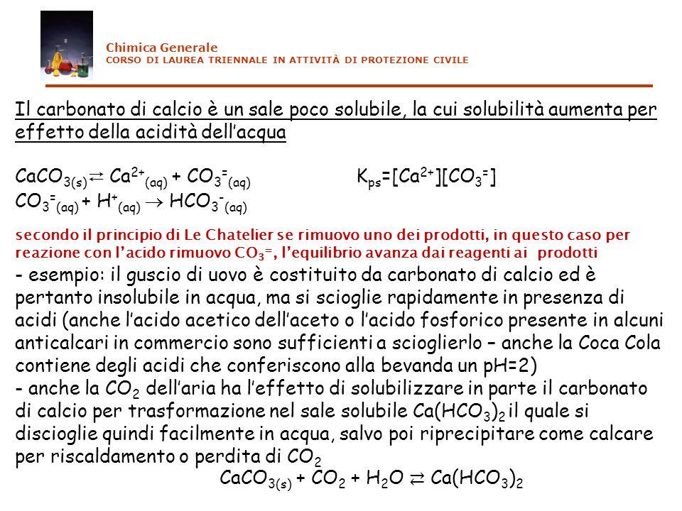 Il carbonato di calcio è un sale poco solubile, la cui solubilità aumenta per effetto della acidità dellacqua CaCO 3(s) Ca 2+ (aq) + CO 3 = (aq) K ps =[Ca 2+ ][CO 3 = ] CO 3 = (aq) + H + (aq) HCO 3 - (aq) secondo il principio di Le Chatelier se rimuovo uno dei prodotti, in questo caso per reazione con lacido rimuovo CO 3 =, lequilibrio avanza dai reagenti ai prodotti - esempio: il guscio di uovo è costituito da carbonato di calcio ed è pertanto insolubile in acqua, ma si scioglie rapidamente in presenza di acidi (anche lacido acetico dellaceto o lacido fosforico presente in alcuni anticalcari in commercio sono sufficienti a scioglierlo – anche la Coca Cola contiene degli acidi che conferiscono alla bevanda un pH=2) - anche la CO 2 dellaria ha leffetto di solubilizzare in parte il carbonato di calcio per trasformazione nel sale solubile Ca(HCO 3 ) 2 il quale si discioglie quindi facilmente in acqua, salvo poi riprecipitare come calcare per riscaldamento o perdita di CO 2 CaCO 3(s) + CO 2 + H 2 O Ca(HCO 3 ) 2 Chimica Generale CORSO DI LAUREA TRIENNALE IN ATTIVITÀ DI PROTEZIONE CIVILE
