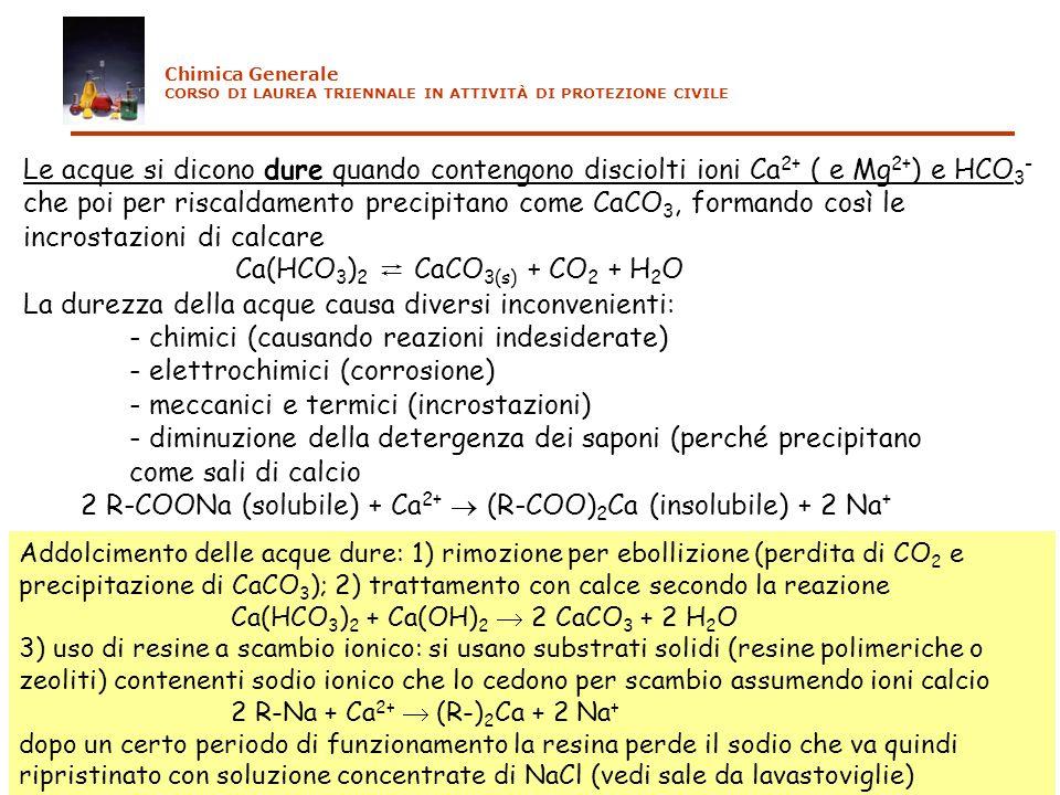 Le acque si dicono dure quando contengono disciolti ioni Ca 2+ ( e Mg 2+ ) e HCO 3 - che poi per riscaldamento precipitano come CaCO 3, formando così le incrostazioni di calcare Ca(HCO 3 ) 2 CaCO 3(s) + CO 2 + H 2 O La durezza della acque causa diversi inconvenienti: - chimici (causando reazioni indesiderate) - elettrochimici (corrosione) - meccanici e termici (incrostazioni) - diminuzione della detergenza dei saponi (perché precipitano come sali di calcio 2 R-COONa (solubile) + Ca 2+ (R-COO) 2 Ca (insolubile) + 2 Na + Addolcimento delle acque dure: 1) rimozione per ebollizione (perdita di CO 2 e precipitazione di CaCO 3 ); 2) trattamento con calce secondo la reazione Ca(HCO 3 ) 2 + Ca(OH) 2 2 CaCO 3 + 2 H 2 O 3) uso di resine a scambio ionico: si usano substrati solidi (resine polimeriche o zeoliti) contenenti sodio ionico che lo cedono per scambio assumendo ioni calcio 2 R-Na + Ca 2+ (R-) 2 Ca + 2 Na + dopo un certo periodo di funzionamento la resina perde il sodio che va quindi ripristinato con soluzione concentrate di NaCl (vedi sale da lavastoviglie) Chimica Generale CORSO DI LAUREA TRIENNALE IN ATTIVITÀ DI PROTEZIONE CIVILE