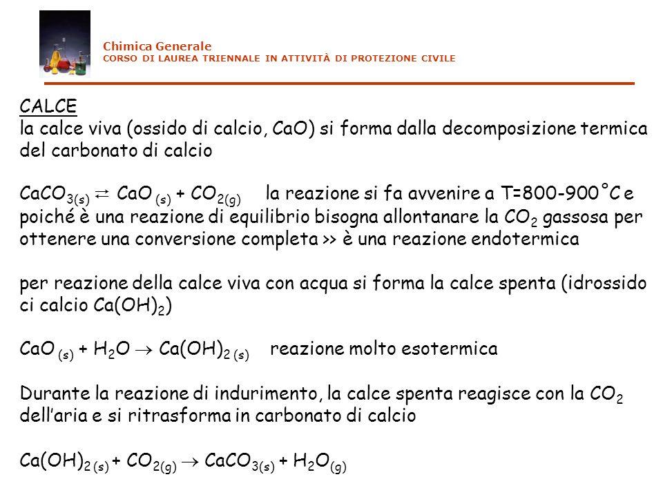 CALCE la calce viva (ossido di calcio, CaO) si forma dalla decomposizione termica del carbonato di calcio CaCO 3(s) CaO (s) + CO 2(g) la reazione si fa avvenire a T=800-900˚C e poiché è una reazione di equilibrio bisogna allontanare la CO 2 gassosa per ottenere una conversione completa >> è una reazione endotermica per reazione della calce viva con acqua si forma la calce spenta (idrossido ci calcio Ca(OH) 2 ) CaO (s) + H 2 O Ca(OH) 2 (s) reazione molto esotermica Durante la reazione di indurimento, la calce spenta reagisce con la CO 2 dellaria e si ritrasforma in carbonato di calcio Ca(OH) 2 (s) + CO 2(g) CaCO 3(s) + H 2 O (g) Chimica Generale CORSO DI LAUREA TRIENNALE IN ATTIVITÀ DI PROTEZIONE CIVILE