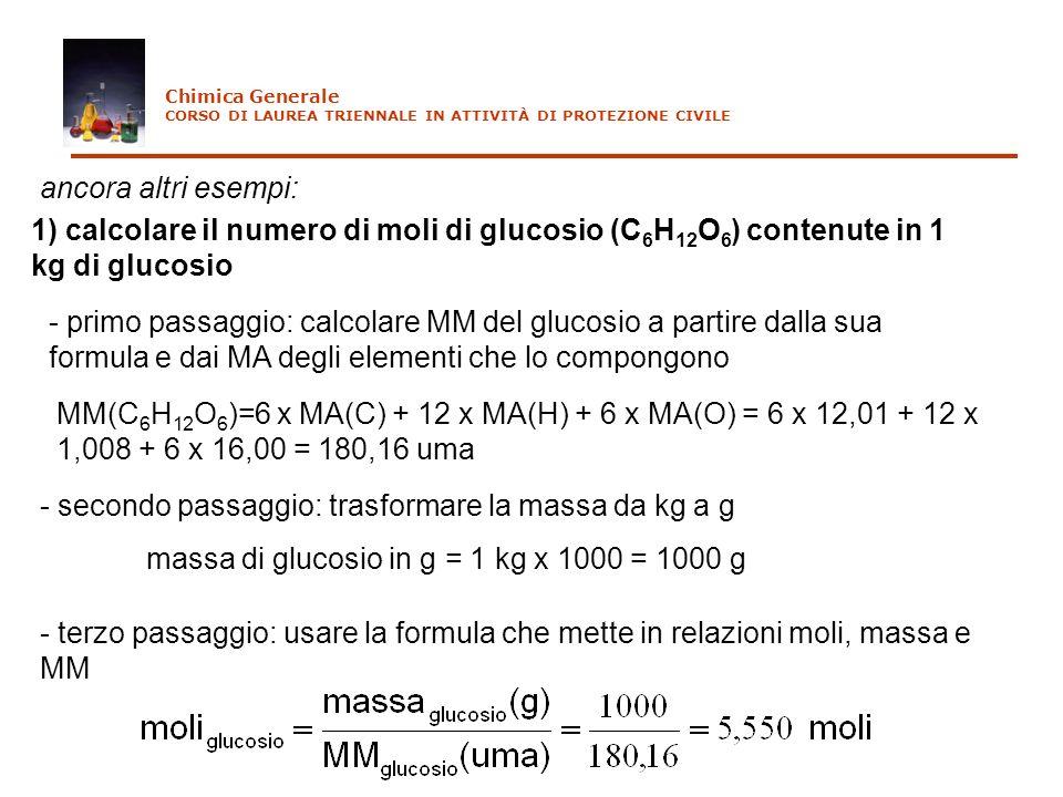 ancora altri esempi: 1) calcolare il numero di moli di glucosio (C 6 H 12 O 6 ) contenute in 1 kg di glucosio - primo passaggio: calcolare MM del gluc